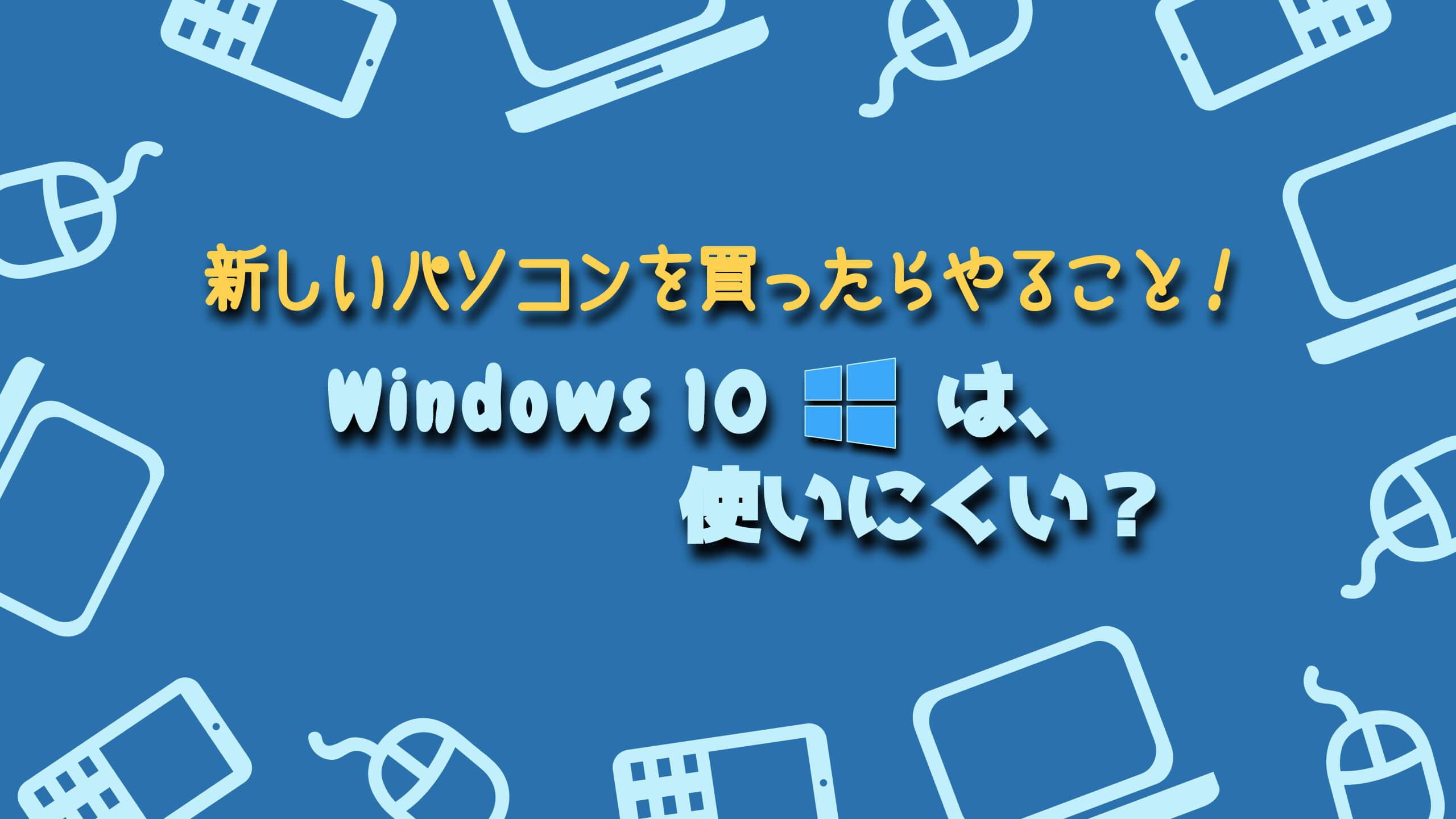 新しいパソコンを買ったらやること!Windows10は使いにくい?